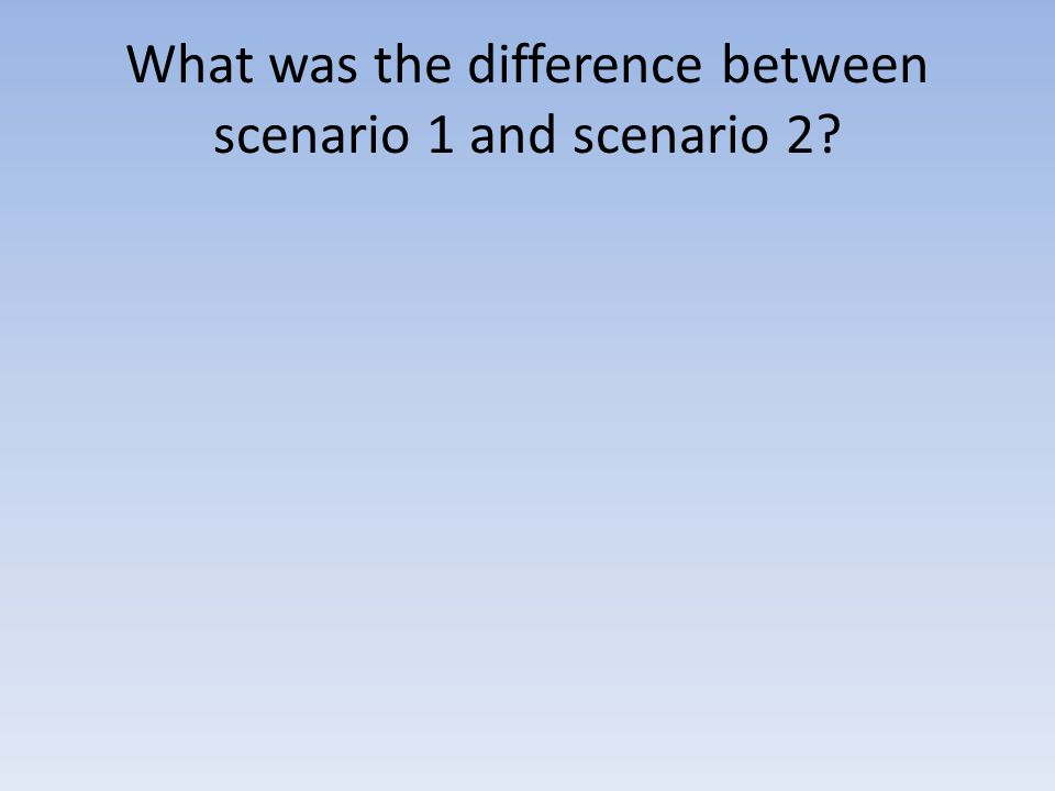 What was the difference between scenario 1 and scenario 2