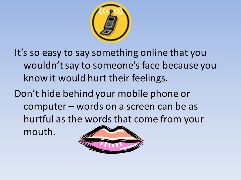 It's so easy to say something online that you wouldn't say to someone's face because you know it would hurt their feelings.