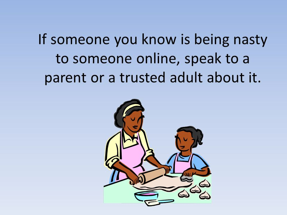 If someone you know is being nasty to someone online, speak to a parent or a trusted adult about it.