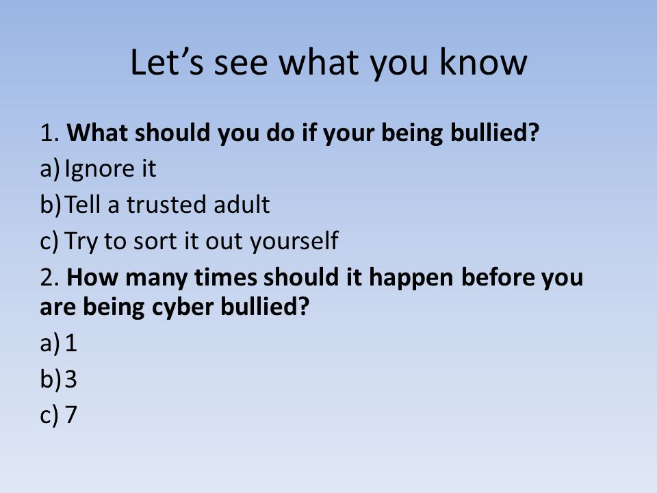 Let's see what you know 1. What should you do if your being bullied