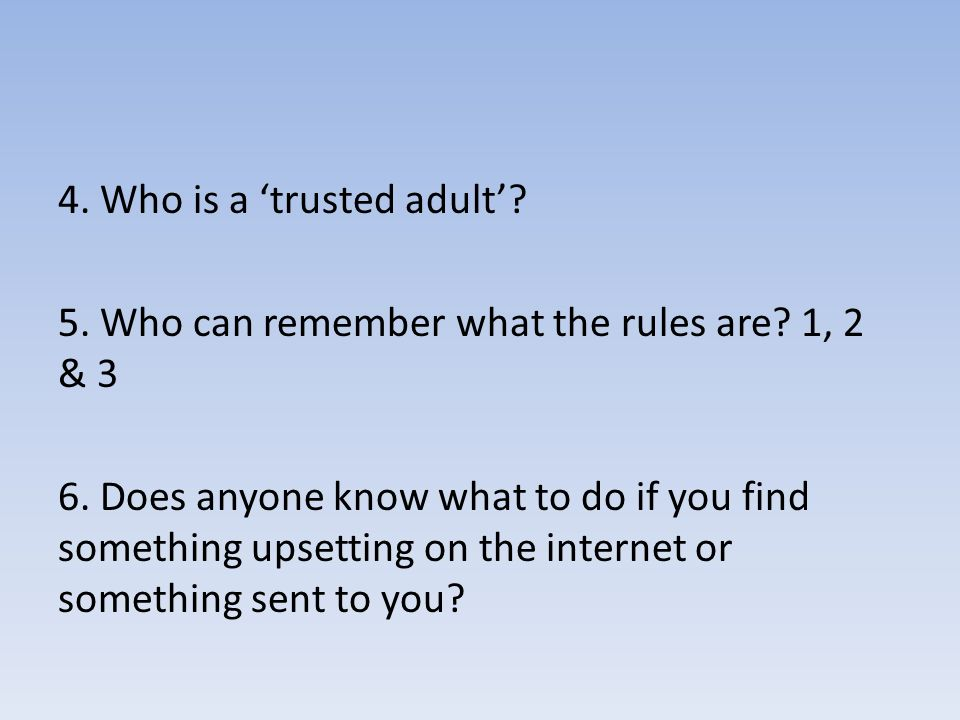 4. Who is a 'trusted adult'. 5. Who can remember what the rules are