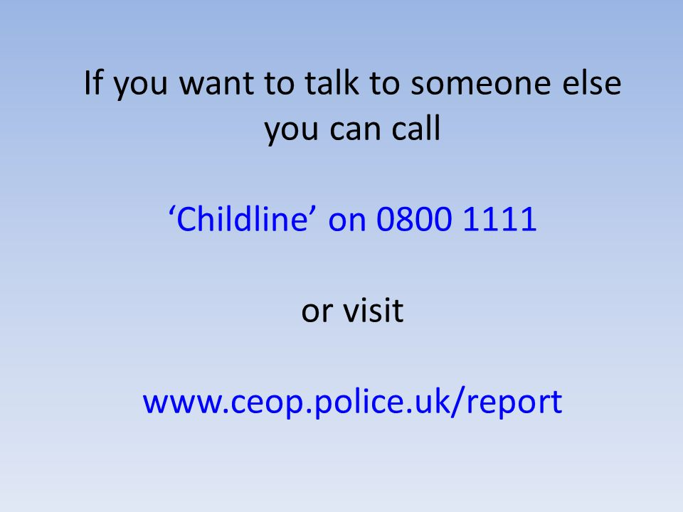 If you want to talk to someone else you can call 'Childline' on or visit