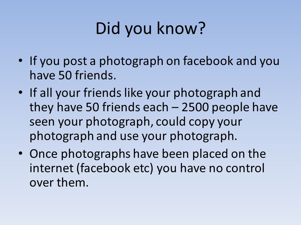 Did you know If you post a photograph on facebook and you have 50 friends.