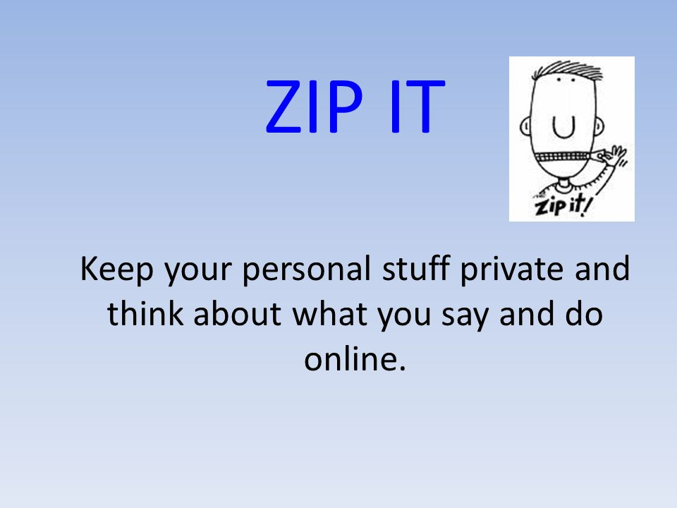 ZIP IT Keep your personal stuff private and think about what you say and do online.
