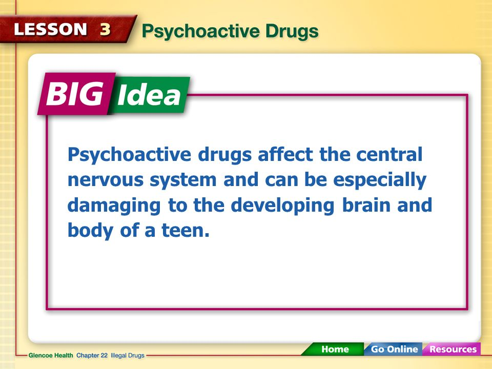 Psychoactive drugs affect the central nervous system and can be especially damaging to the developing brain and body of a teen.