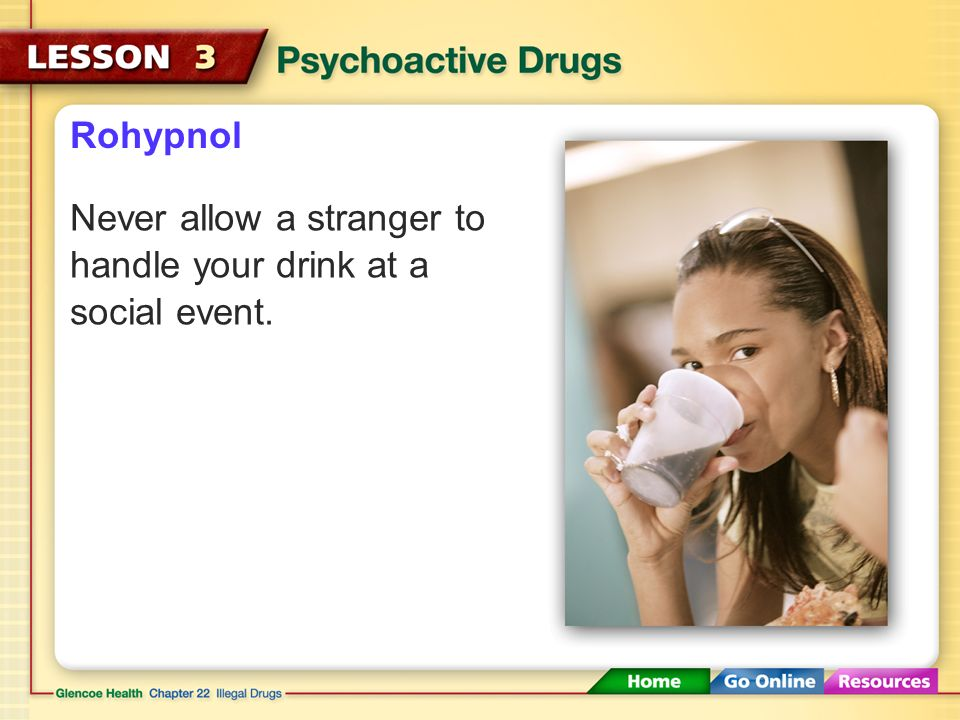 Rohypnol Never allow a stranger to handle your drink at a social event.