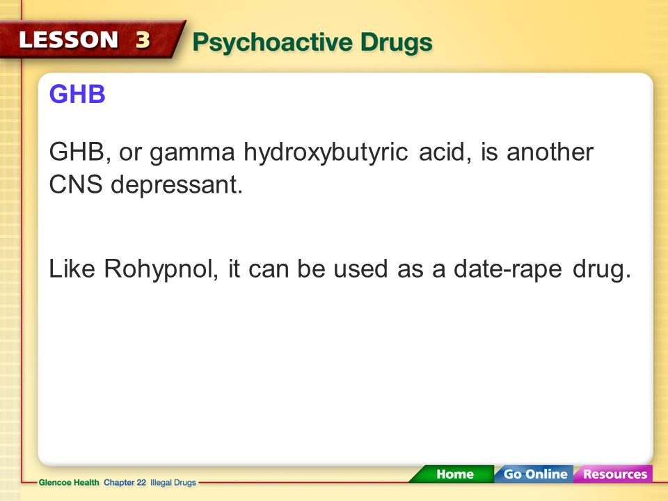 GHB GHB, or gamma hydroxybutyric acid, is another CNS depressant.