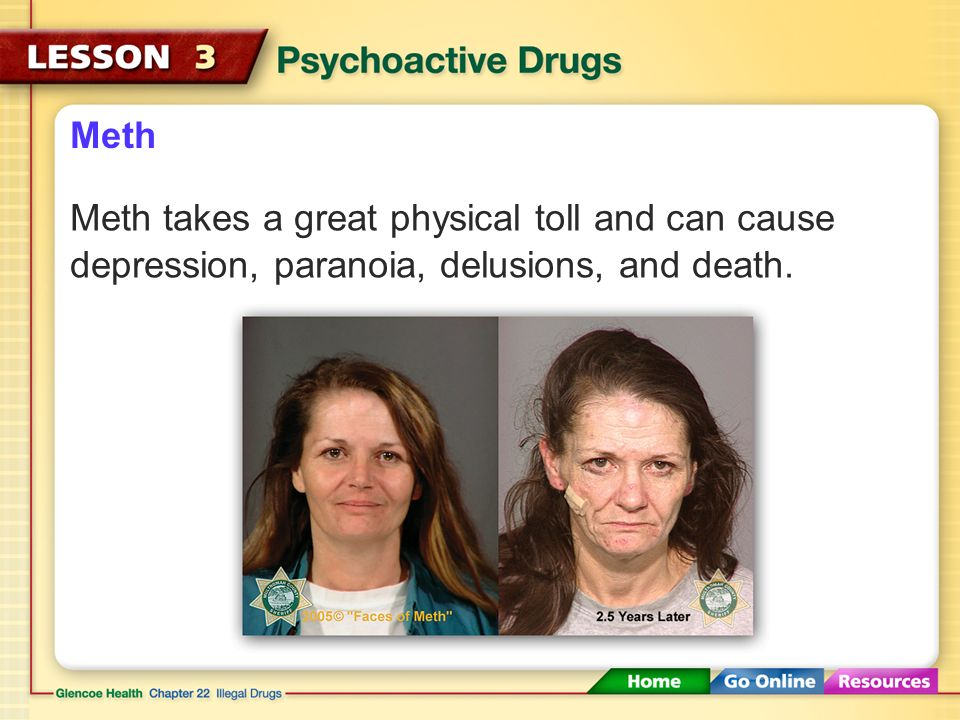 Meth Meth takes a great physical toll and can cause depression, paranoia, delusions, and death.