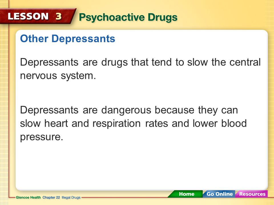 Other Depressants Depressants are drugs that tend to slow the central nervous system.