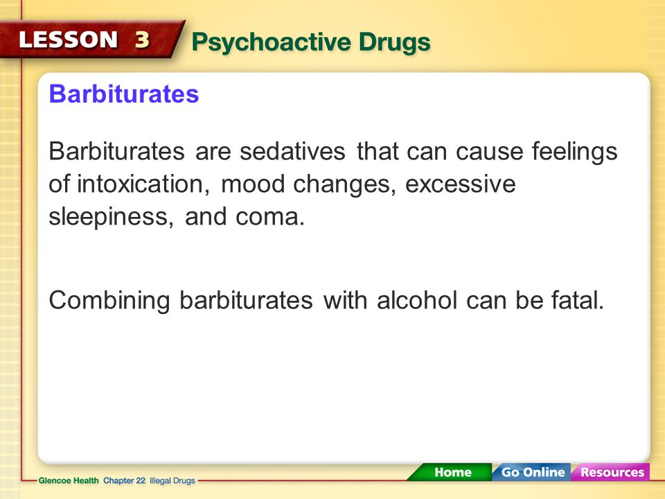 Barbiturates Barbiturates are sedatives that can cause feelings of intoxication, mood changes, excessive sleepiness, and coma.