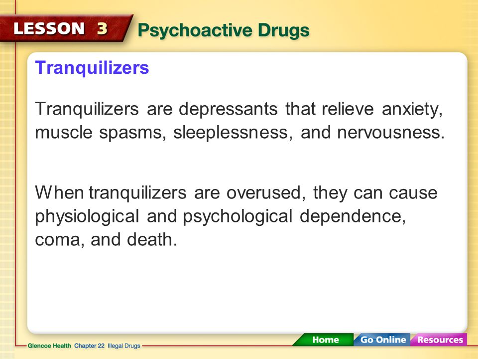 Tranquilizers Tranquilizers are depressants that relieve anxiety, muscle spasms, sleeplessness, and nervousness.