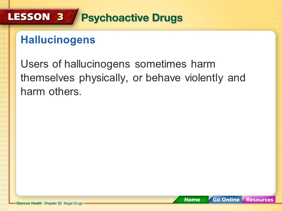 Hallucinogens Users of hallucinogens sometimes harm themselves physically, or behave violently and harm others.