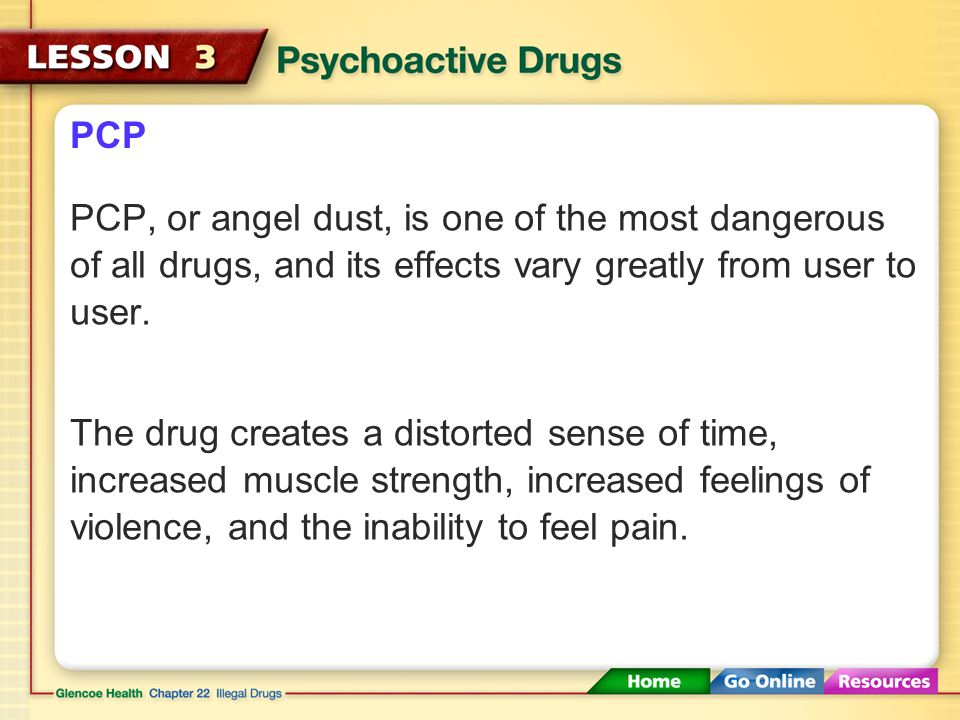 PCP PCP, or angel dust, is one of the most dangerous of all drugs, and its effects vary greatly from user to user.