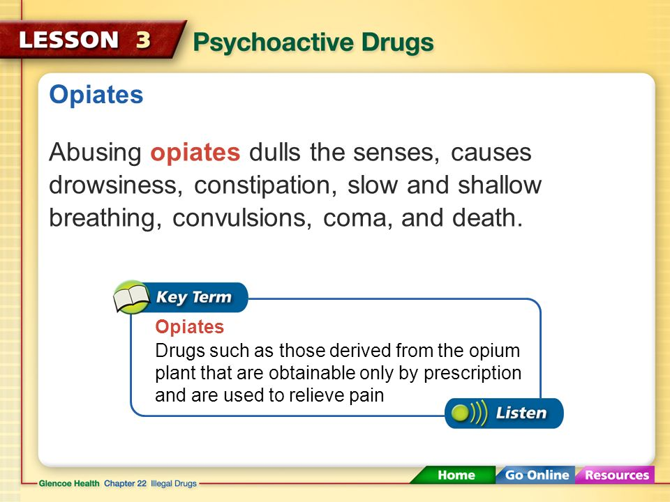 Opiates Abusing opiates dulls the senses, causes drowsiness, constipation, slow and shallow breathing, convulsions, coma, and death.