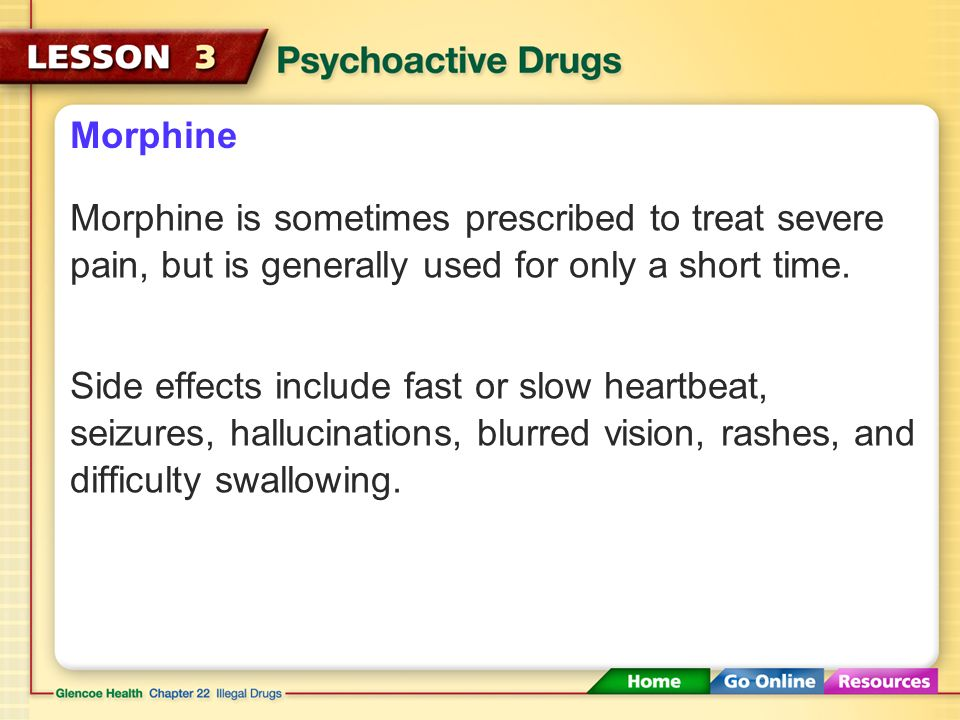 Morphine Morphine is sometimes prescribed to treat severe pain, but is generally used for only a short time.