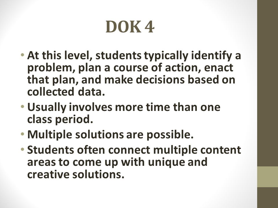 DOK 4 At this level, students typically identify a problem, plan a course of action, enact that plan, and make decisions based on collected data.