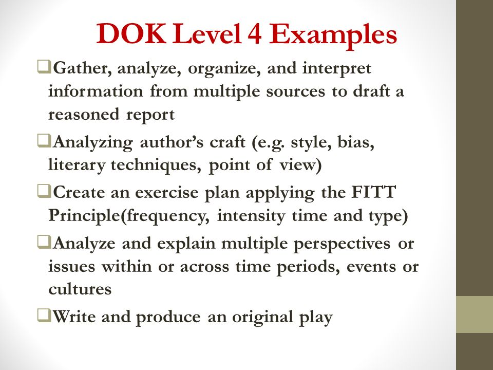 DOK Level 4 Examples Gather, analyze, organize, and interpret information from multiple sources to draft a reasoned report.