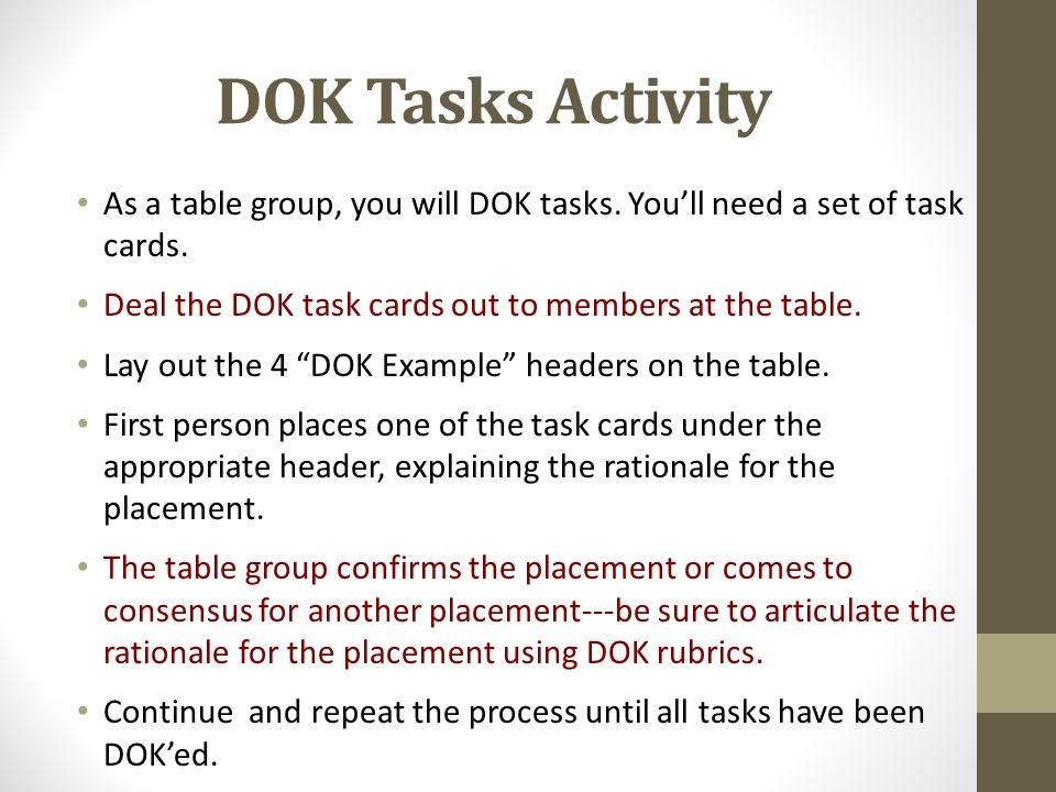 DOK Tasks Activity As a table group, you will DOK tasks. You'll need a set of task cards. Deal the DOK task cards out to members at the table.