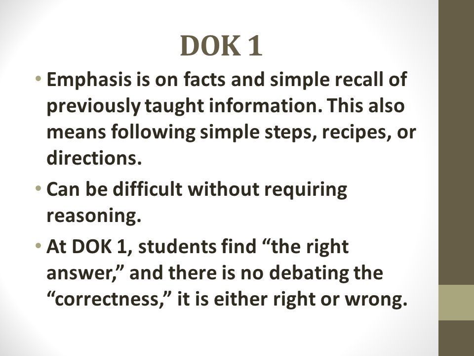 DOK 1 Emphasis is on facts and simple recall of previously taught information. This also means following simple steps, recipes, or directions.