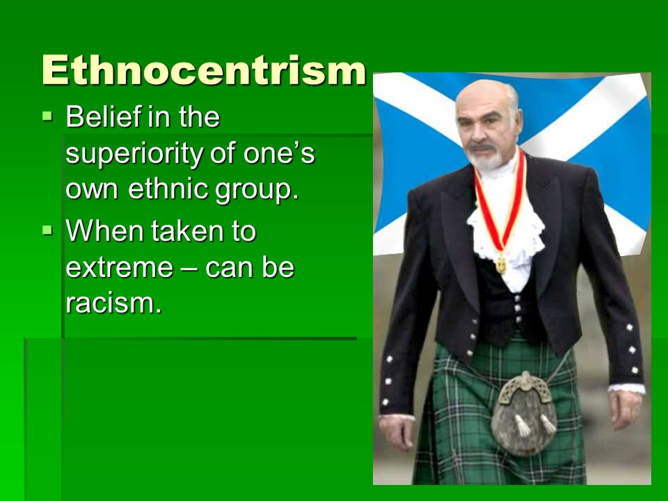 Ethnocentrism Belief in the superiority of one's own ethnic group.