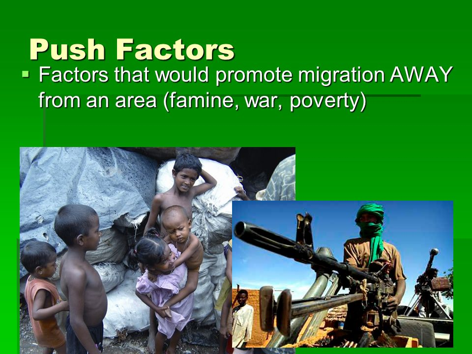 Push Factors Factors that would promote migration AWAY from an area (famine, war, poverty)