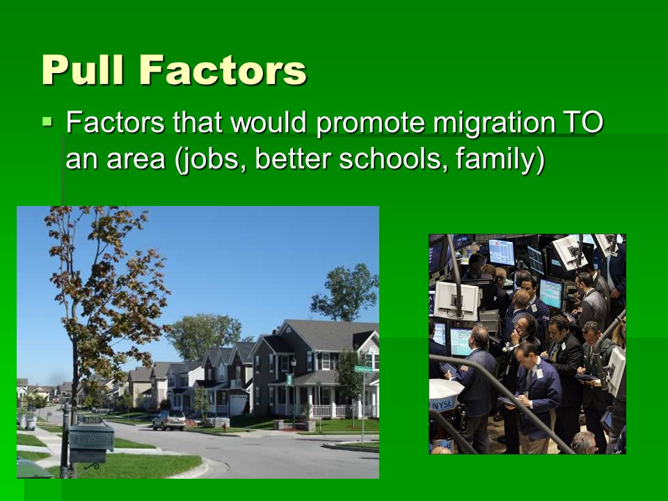 Pull Factors Factors that would promote migration TO an area (jobs, better schools, family)