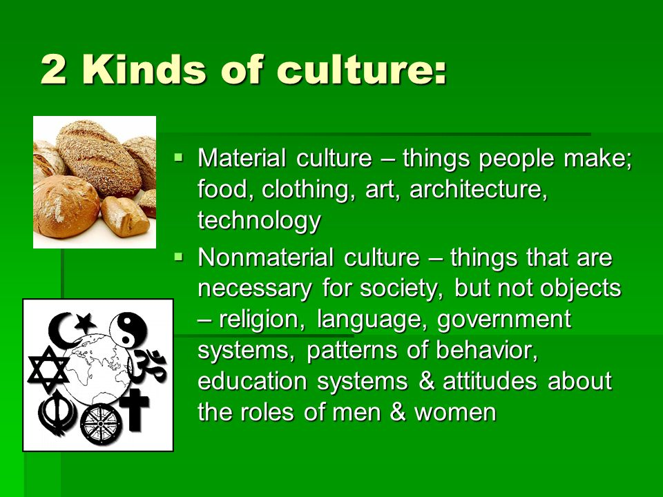 2 Kinds of culture: Material culture – things people make; food, clothing, art, architecture, technology.