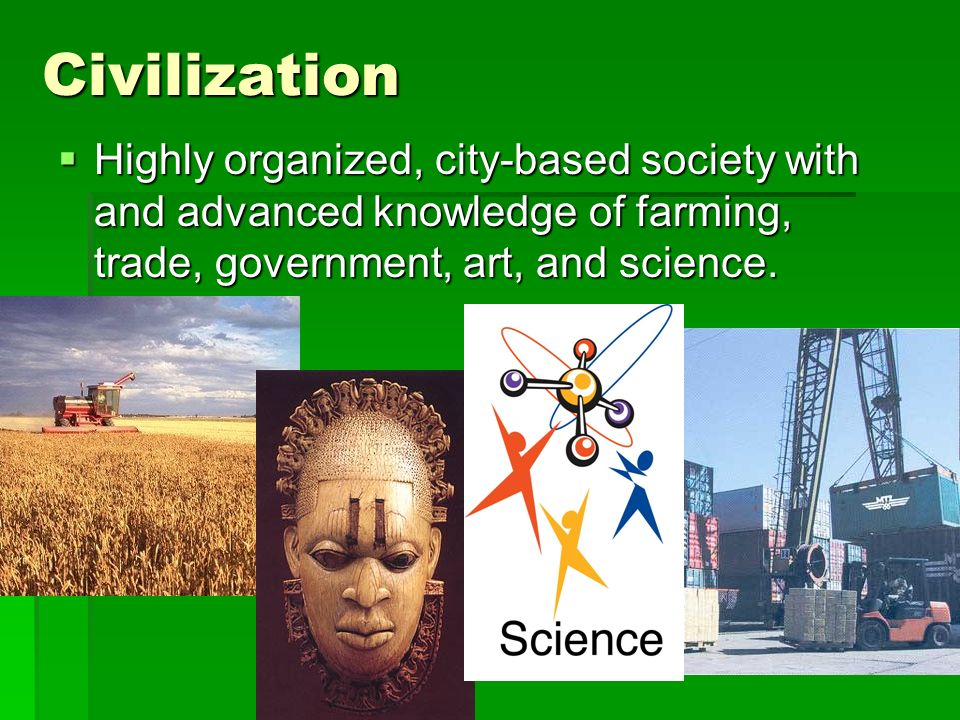 Civilization Highly organized, city-based society with and advanced knowledge of farming, trade, government, art, and science.