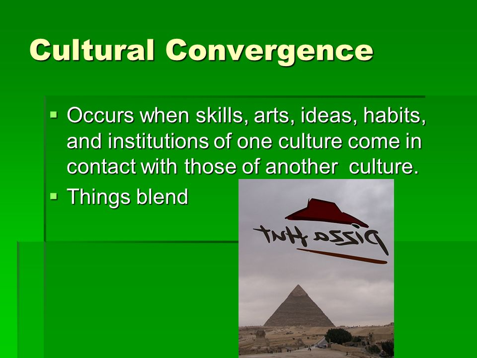 Cultural Convergence Occurs when skills, arts, ideas, habits, and institutions of one culture come in contact with those of another culture.