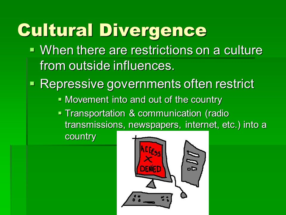 Cultural Divergence When there are restrictions on a culture from outside influences. Repressive governments often restrict.