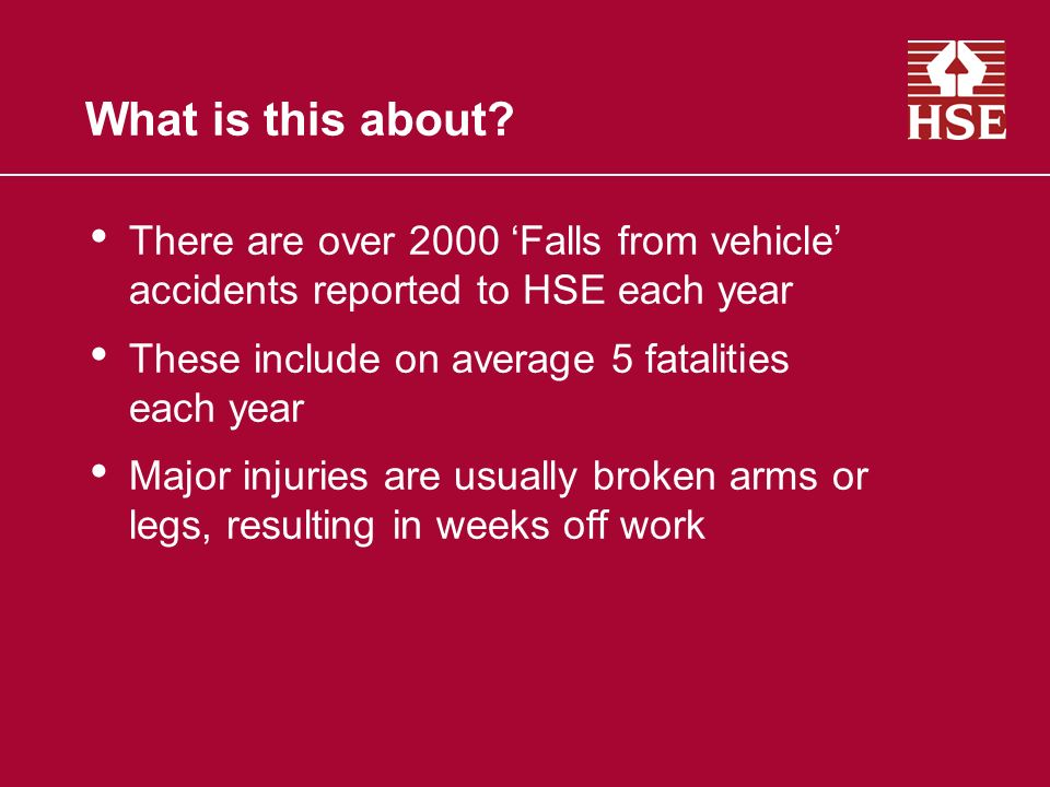 What is this about There are over 2000 'Falls from vehicle' accidents reported to HSE each year. These include on average 5 fatalities each year.