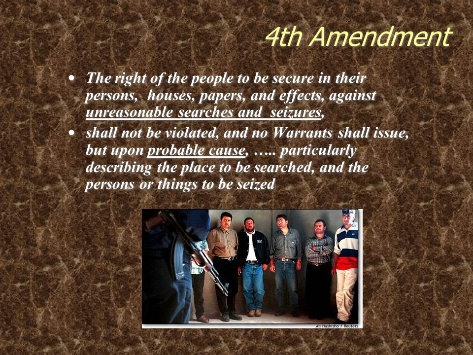 4th Amendment The right of the people to be secure in their persons, houses, papers, and effects, against unreasonable searches and seizures,