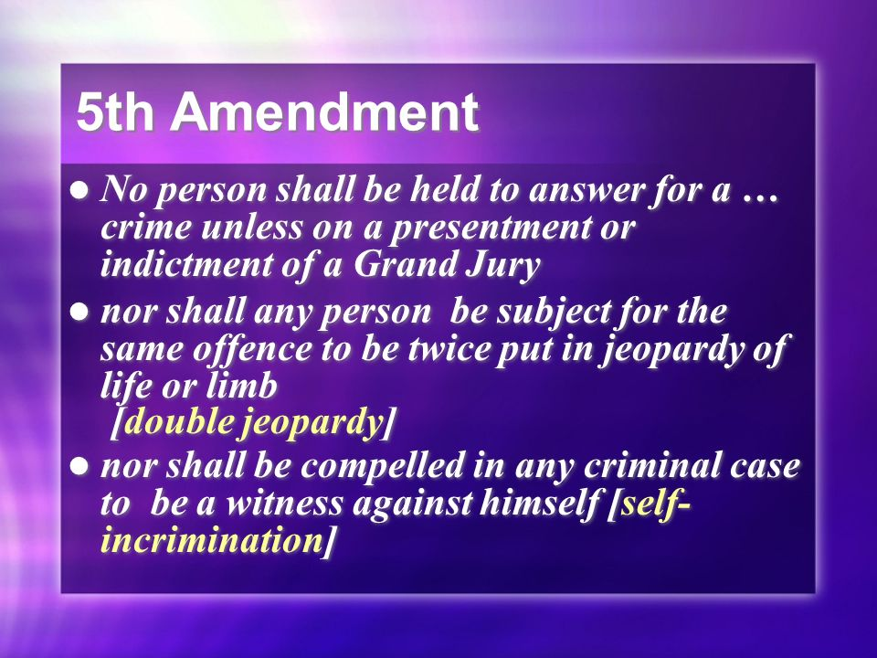 5th Amendment No person shall be held to answer for a … crime unless on a presentment or indictment of a Grand Jury.