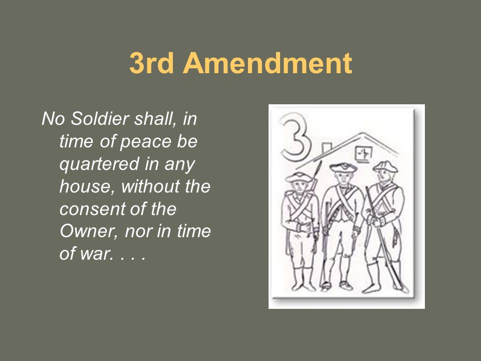 3rd Amendment No Soldier shall, in time of peace be quartered in any house, without the consent of the Owner, nor in time of war
