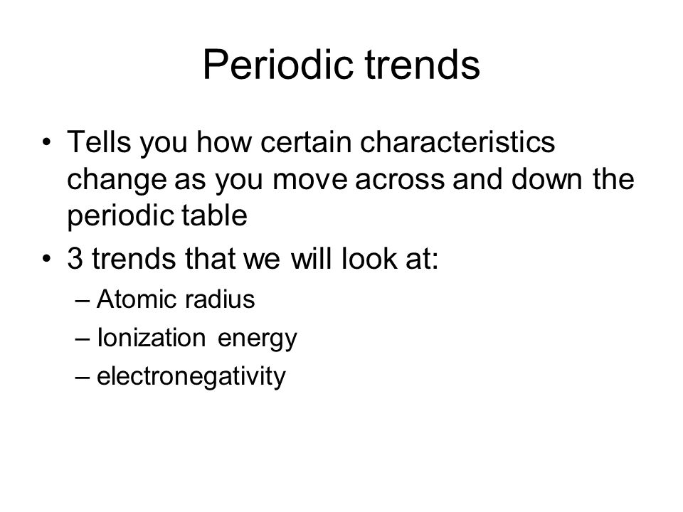 Periodic trends Tells you how certain characteristics change as you move across and down the periodic table.