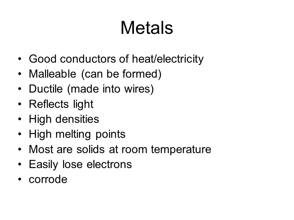 Metals Good conductors of heat/electricity Malleable (can be formed)