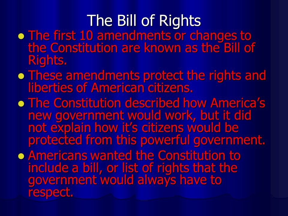 The Bill of Rights The first 10 amendments or changes to the Constitution are known as the Bill of Rights.