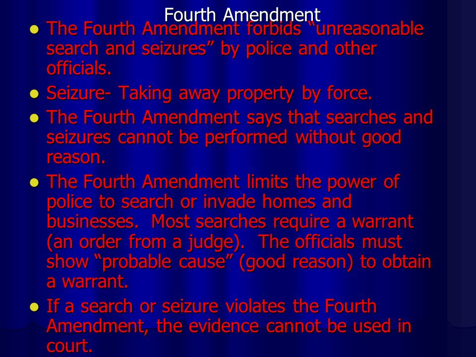Fourth Amendment The Fourth Amendment forbids unreasonable search and seizures by police and other officials.