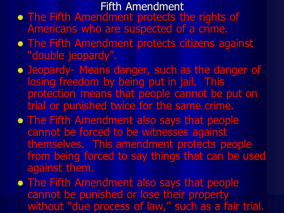 Fifth Amendment The Fifth Amendment protects the rights of Americans who are suspected of a crime.