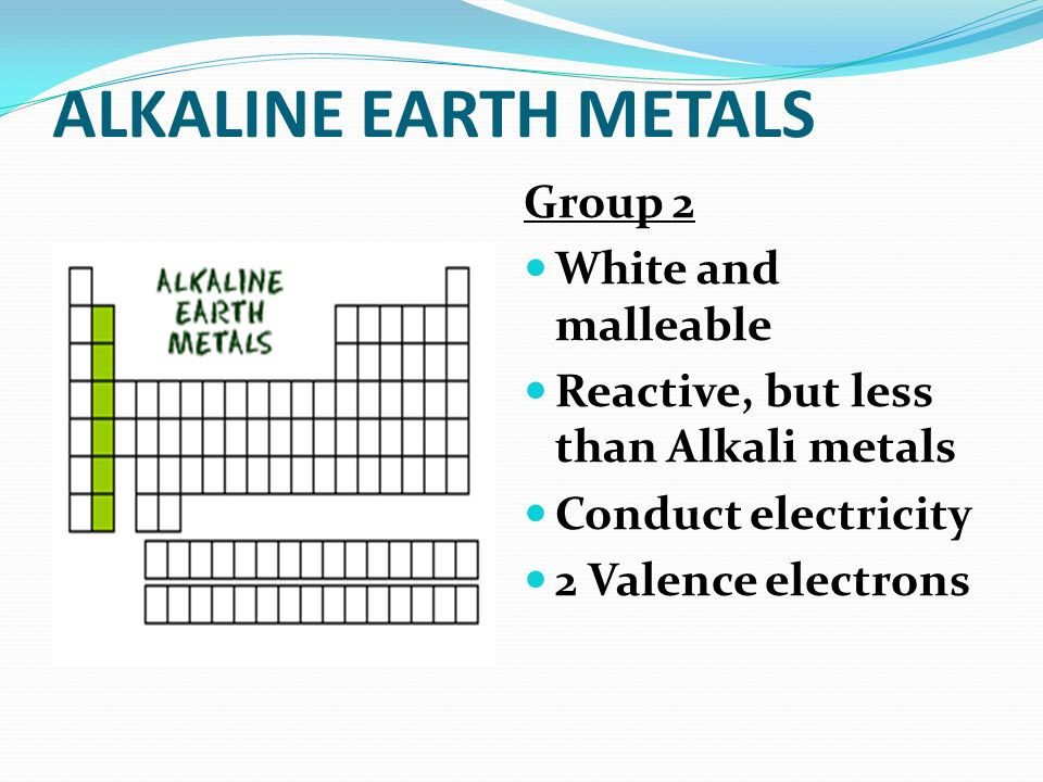ALKALINE EARTH METALS Group 2 White and malleable