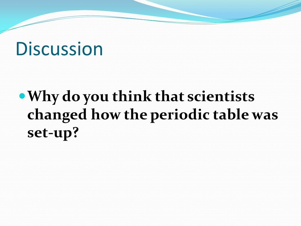 Discussion Why do you think that scientists changed how the periodic table was set-up