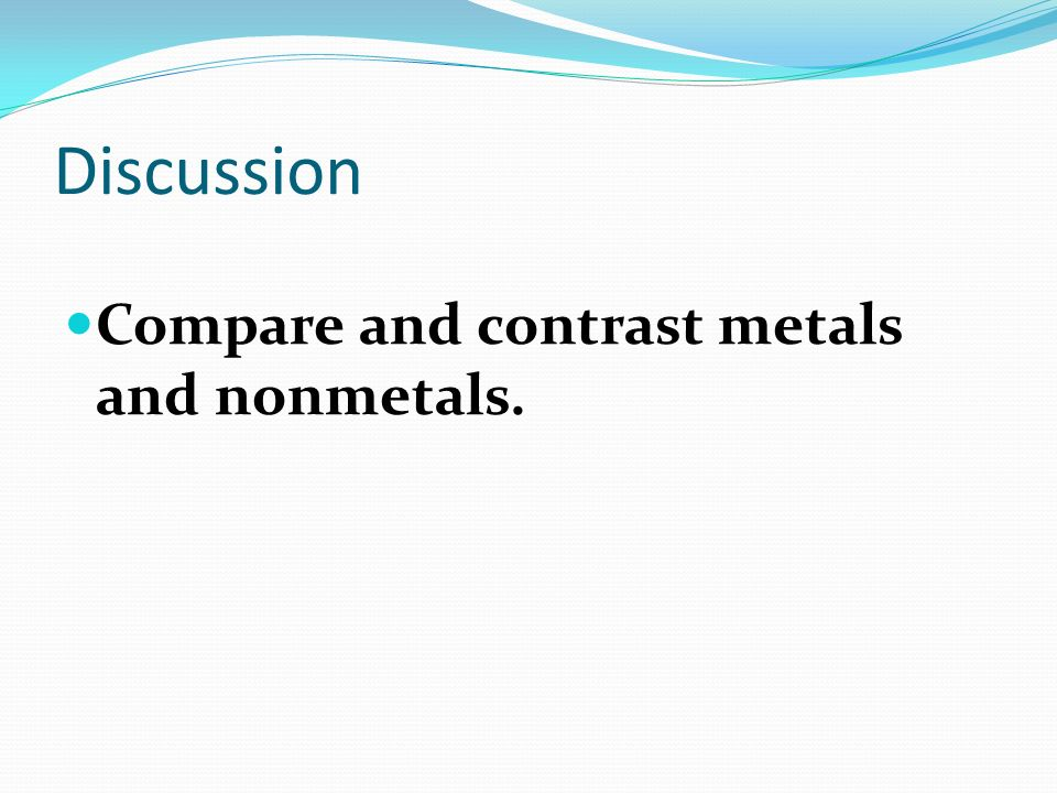 Discussion Compare and contrast metals and nonmetals.