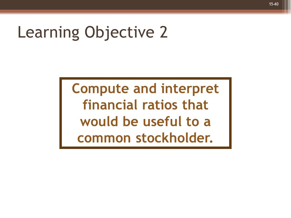 Learning Objective 2 Compute and interpret financial ratios that would be useful to a common stockholder.