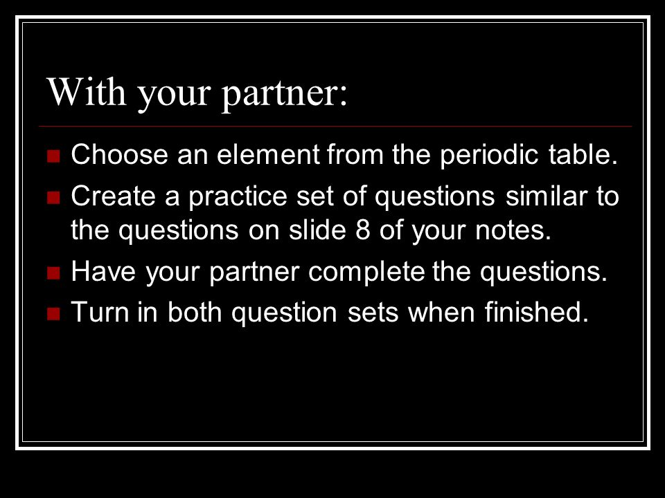 With your partner: Choose an element from the periodic table.