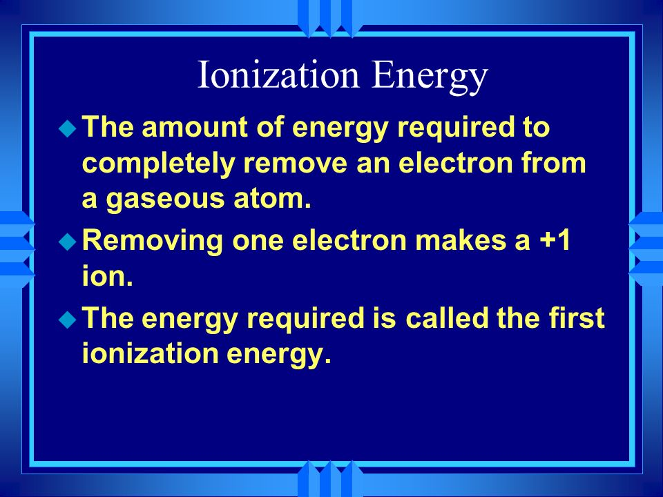Ionization Energy The amount of energy required to completely remove an electron from a gaseous atom.