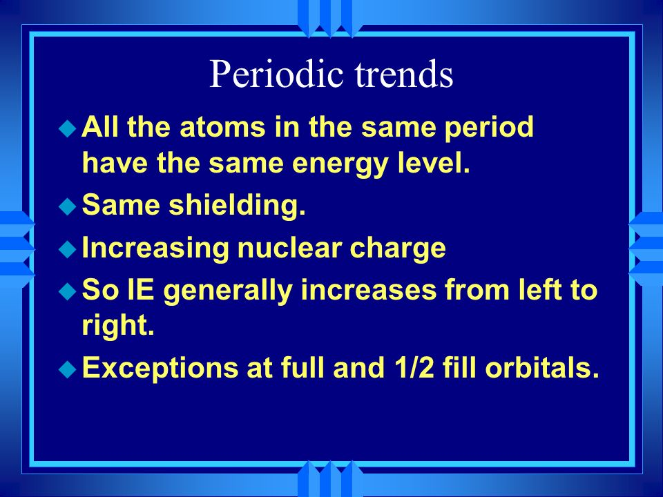 Periodic trends All the atoms in the same period have the same energy level. Same shielding. Increasing nuclear charge.