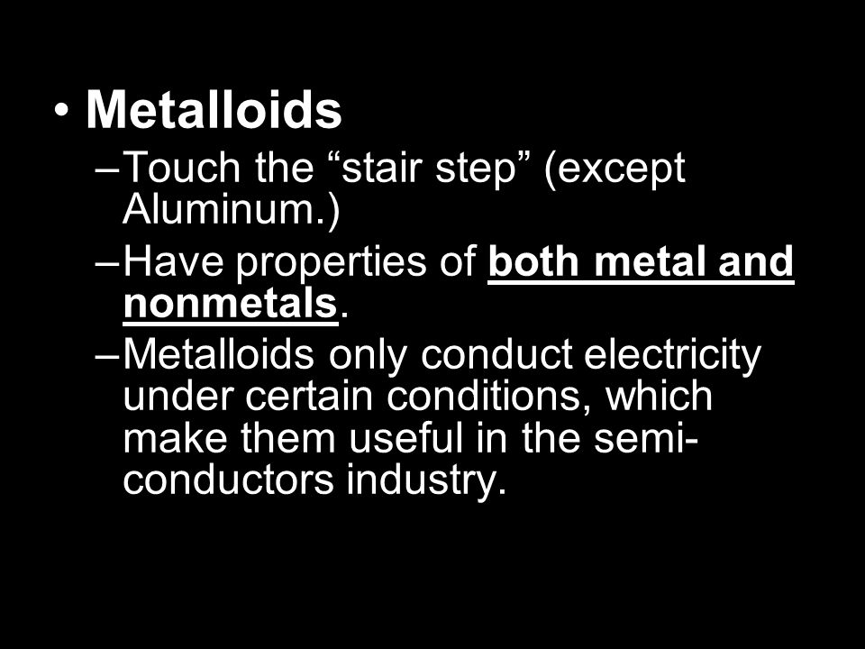 Metalloids Touch the stair step (except Aluminum.)