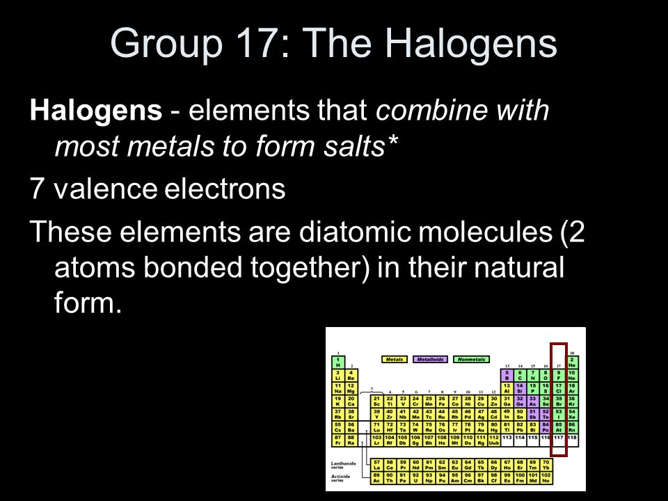 Group 17: The Halogens Halogens - elements that combine with most metals to form salts* 7 valence electrons.