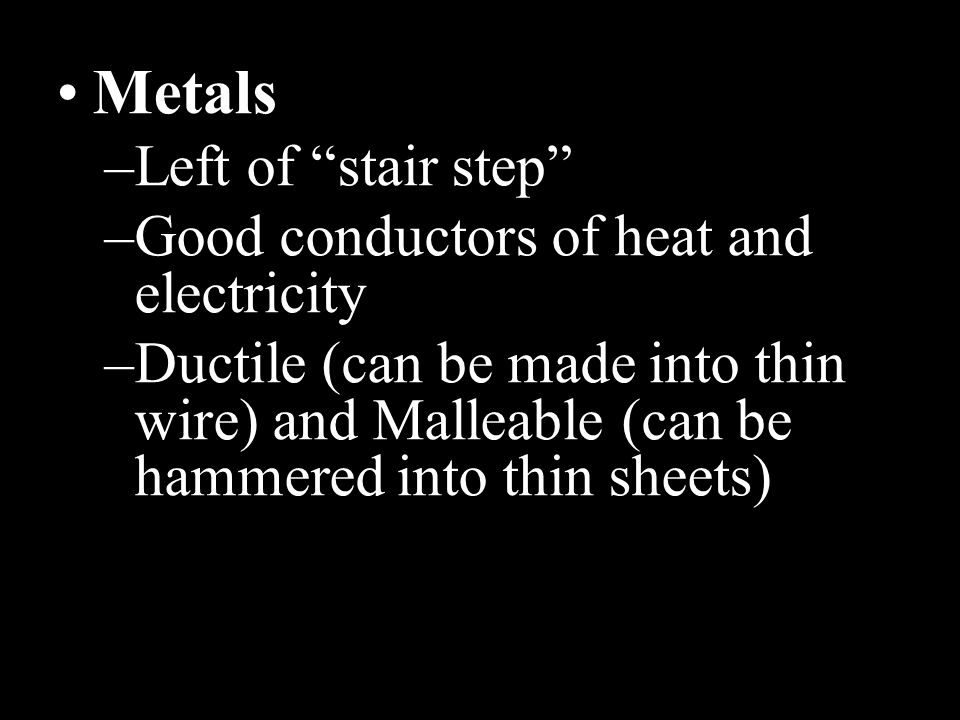 Metals Left of stair step Good conductors of heat and electricity