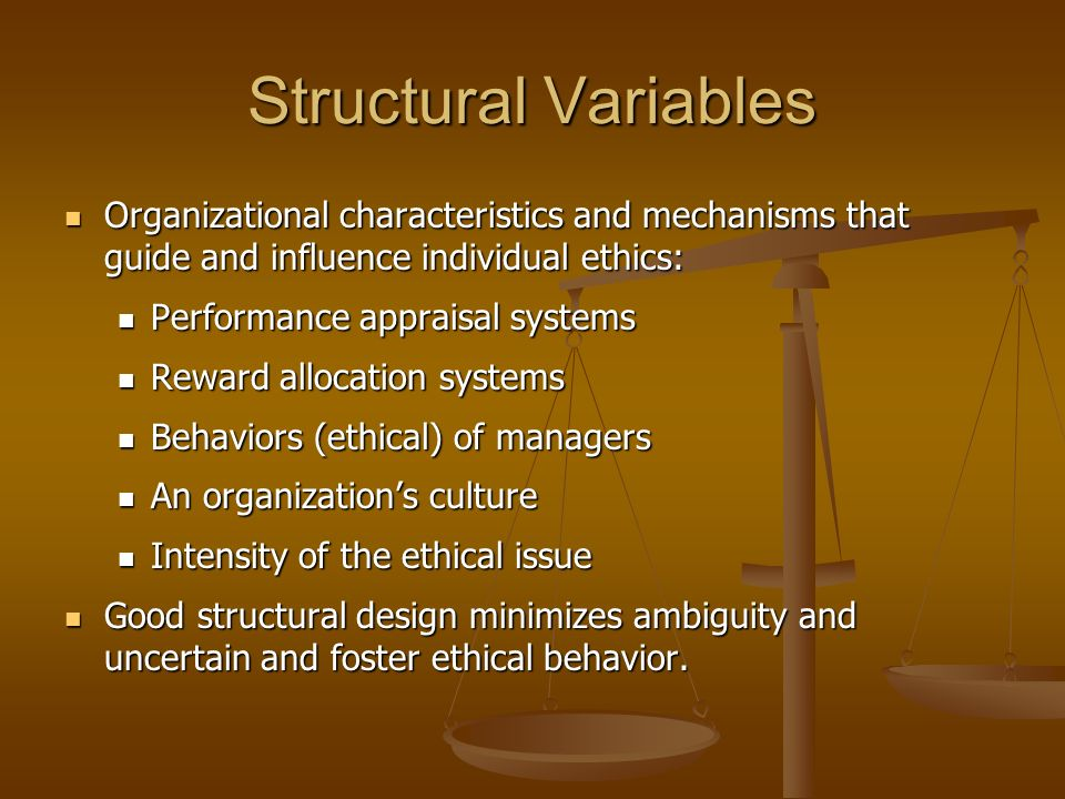 Structural Variables Organizational characteristics and mechanisms that guide and influence individual ethics: